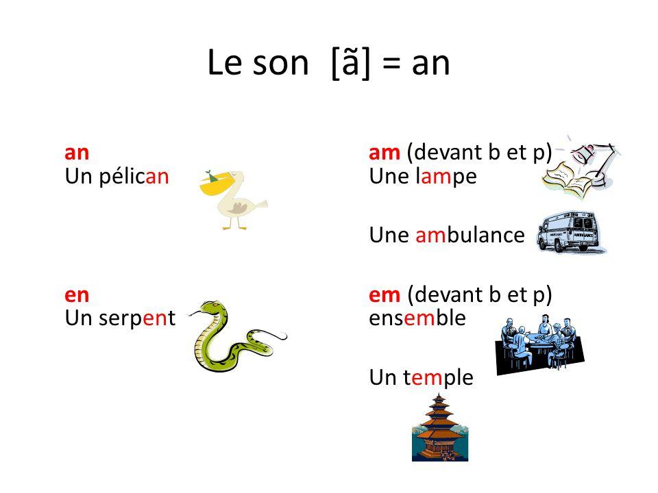 Le son [ã] = an an am (devant b et p) Un pélican Une lampe Une ambulance en em (devant b et p) Un serpent ensemble Un temple